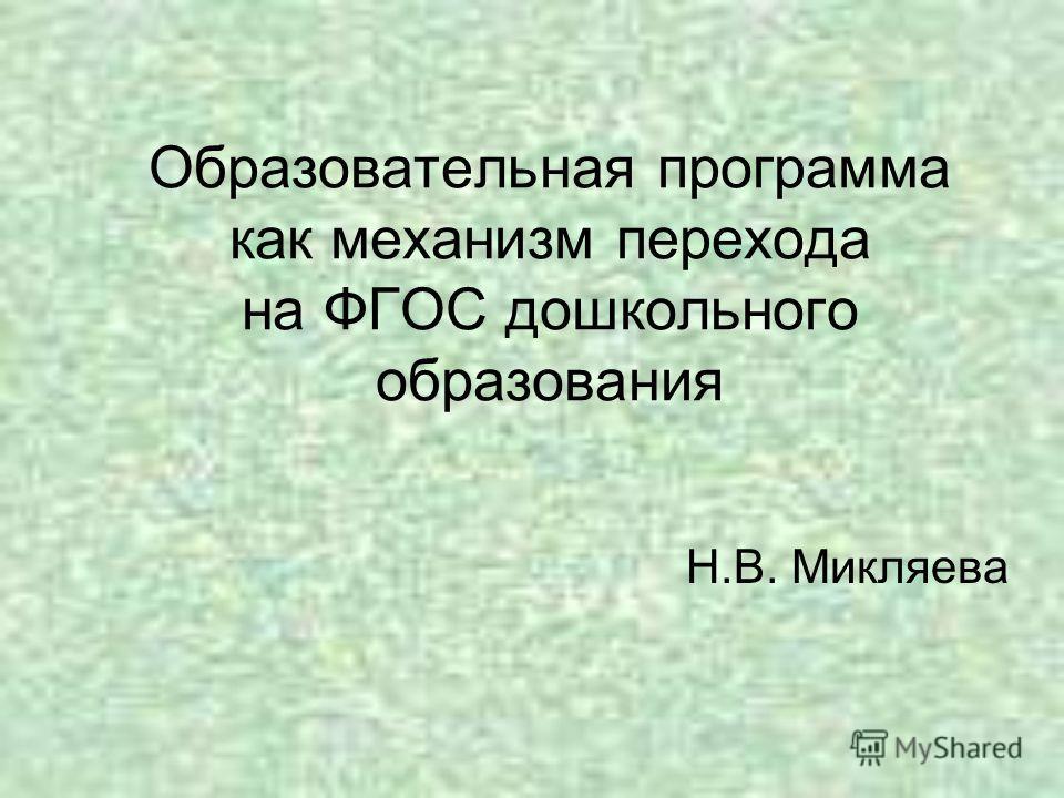 Образовательная программа как механизм перехода на ФГОС дошкольного образования Н.В. Микляева