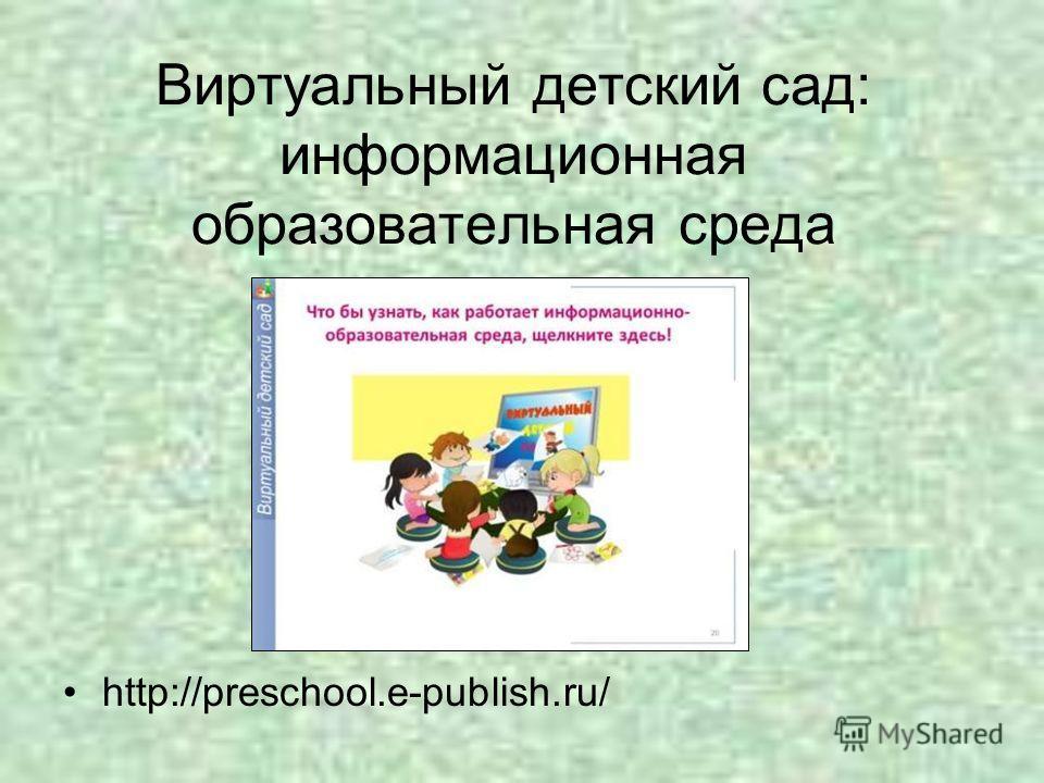 Виртуальный детский сад: информационная образовательная среда http://preschool.e-publish.ru/