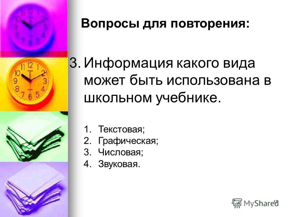 3.Информация какого вида может быть использована в школьном учебнике. 1.Текстовая; 2.Графическая; 3.Числовая; 4.Звуковая. 17 Вопросы для повторения: