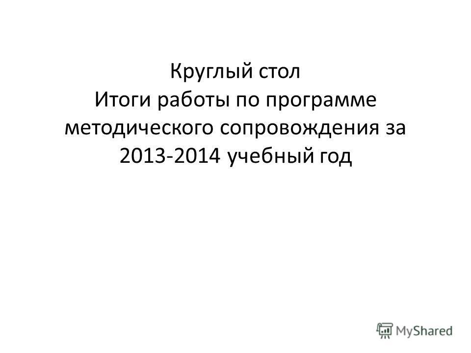 Круглый стол Итоги работы по программе методического сопровождения за 2013-2014 учебный год