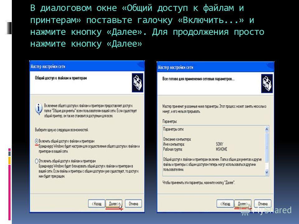 В диалоговом окне «Общий доступ к файлам и принтерам» поставьте галочку «Включить...» и нажмите кнопку «Далее». Для продолжения просто нажмите кнопку «Далее»