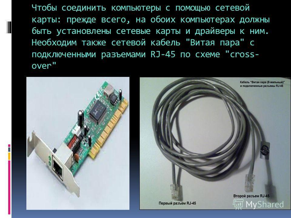 Чтобы соединить компьютеры с помощью сетевой карты: прежде всего, на обоих компьютерах должны быть установлены сетевые карты и драйверы к ним. Необходим также сетевой кабель Витая пара c подключенными разъемами RJ-45 по схеме cross- over