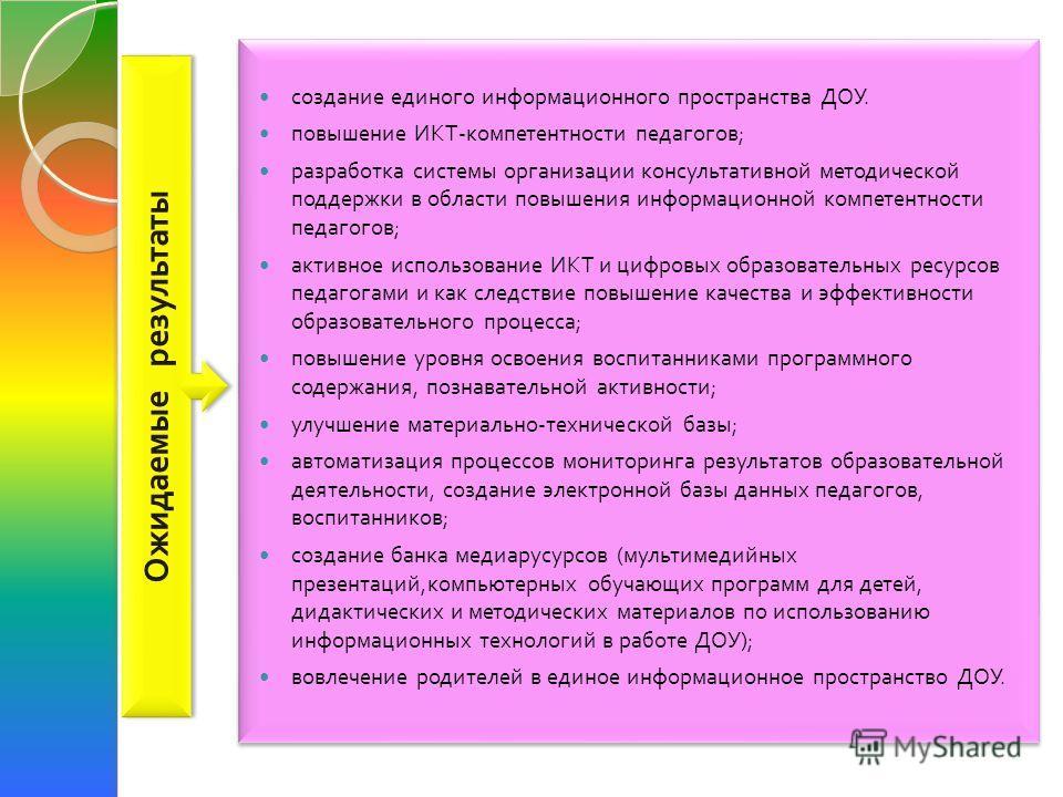 создание единого информационного пространства ДОУ. повышение ИКТ - компетентности педагогов ; разработка системы организации консультативной методической поддержки в области повышения информационной компетентности педагогов ; активное использование И