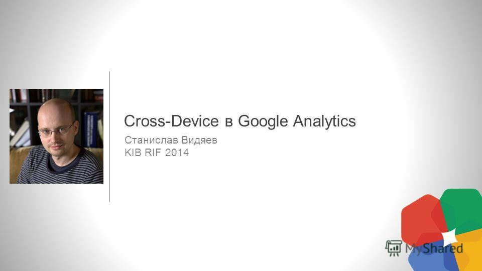 Станислав Видяев KIB RIF 2014 Cross-Device в Google Analytics