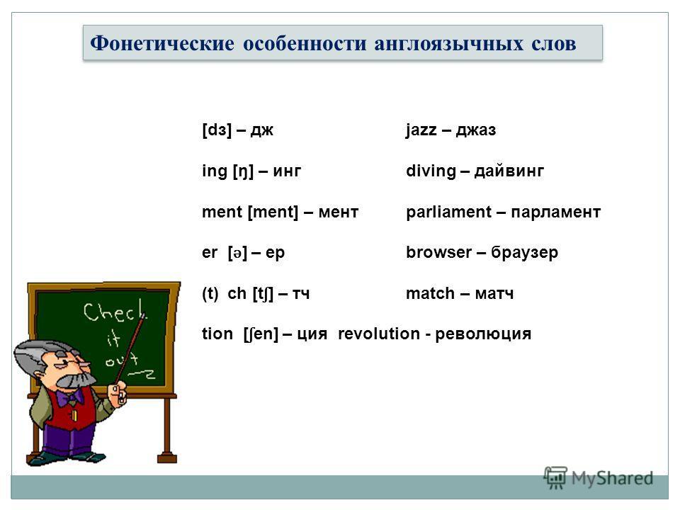 Фонетические особенности англоязычных слов [dз] – дж jazz – джаз ing [ŋ] – инг diving – дайвинг ment [ment] – мент parliament – парламент er [ ǝ ] – ер browser – браузер (t)ch [t ʃ ] – тч match – матч tion [ ʃ en] – ция revolution - революция