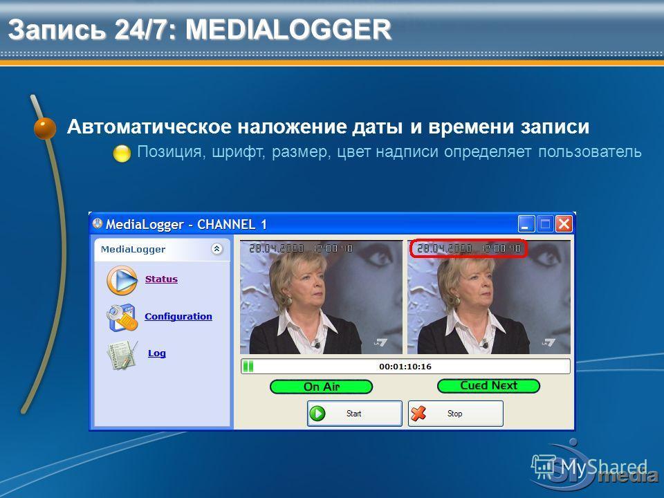 Запись 24/7: MEDIALOGGER Автоматическое наложение даты и времени записи Позиция, шрифт, размер, цвет надписи определяет пользователь