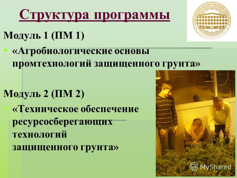 Структура программы Модуль 1 (ПМ 1) «Агробиологические основы промтехнологий защищенного грунта» Модуль 2 (ПМ 2) «Техническое обеспечение ресурсосберегающих технологий защищенного грунта»