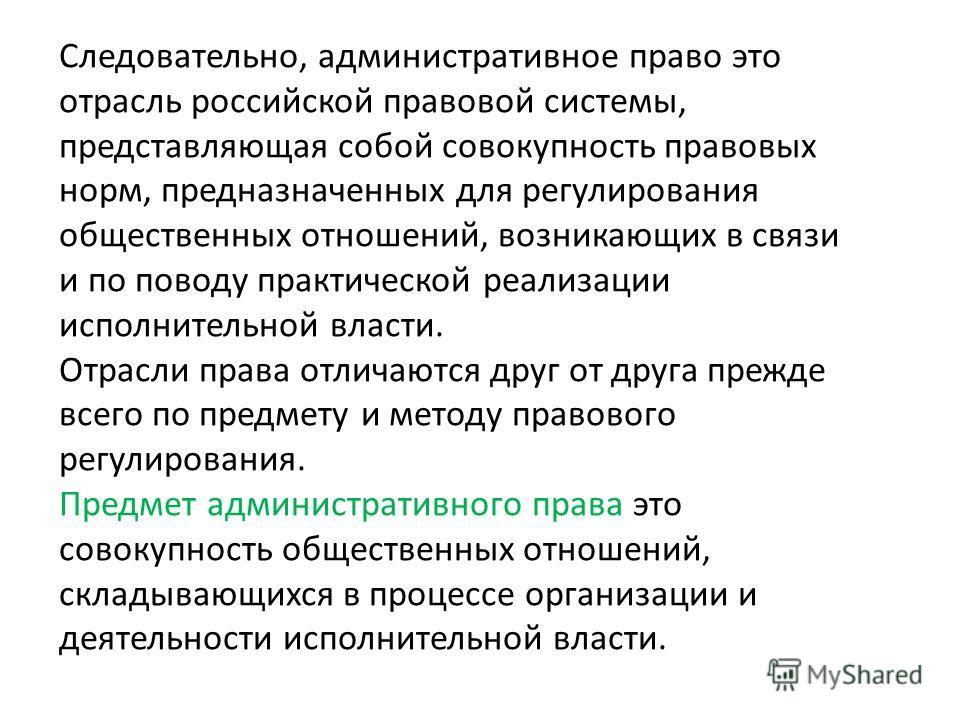Следовательно, административное право это отрасль российской правовой системы, представляющая собой совокупность правовых норм, предназначенных для регулирования общественных отношений, возникающих в связи и по поводу практической реализации исполнит