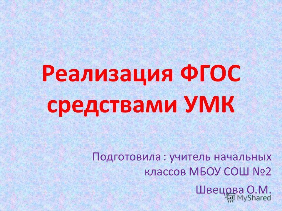 Реализация ФГОС средствами УМК Подготовила : учитель начальных классов МБОУ СОШ 2 Швецова О.М.