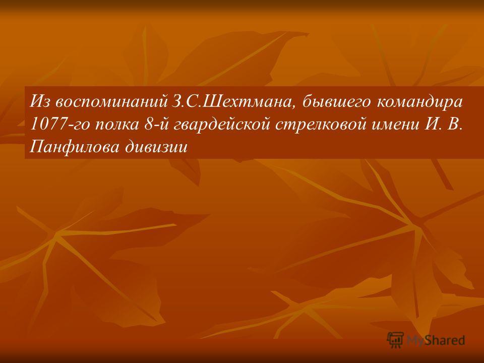 Из воспоминаний З.С.Шехтмана, бывшего командира 1077-го полка 8-й гвардейской стрелковой имени И. В. Панфилова дивизии