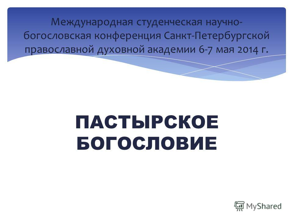 ПАСТЫРСКОЕ БОГОСЛОВИЕ Международная студенческая научно- богословская конференция Санкт-Петербургской православной духовной академии 6-7 мая 2014 г.
