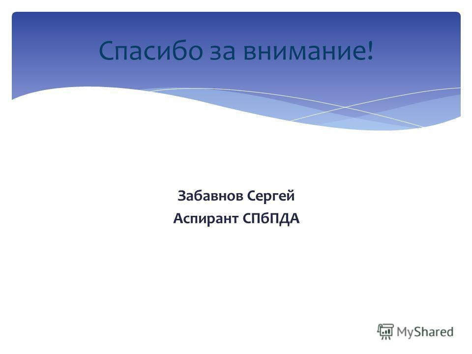 Забавнов Сергей Аспирант СПбПДА Спасибо за внимание!