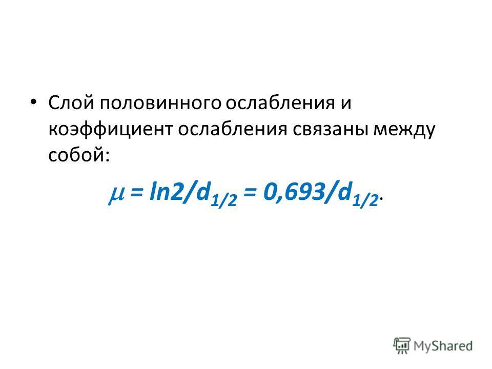Слой половинного ослабления и коэффициент ослабления связаны между собой: = ln2/d 1/2 = 0,693/d 1/2.