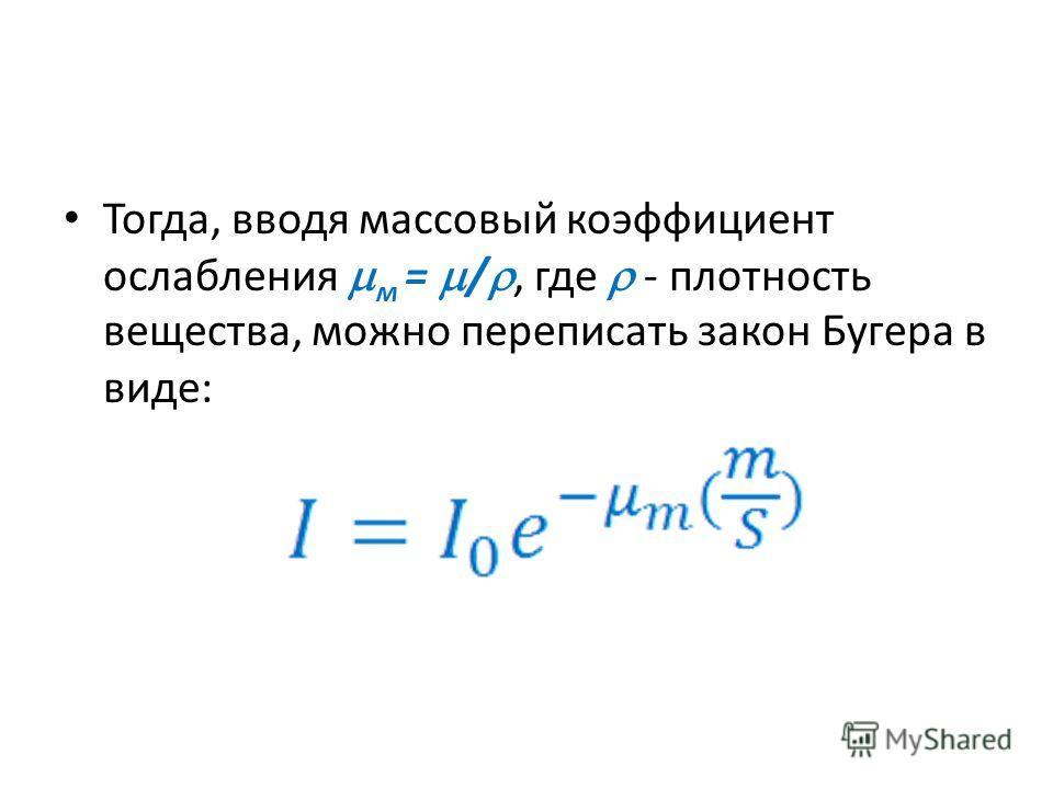 Тогда, вводя массовый коэффициент ослабления м = /, где - плотность вещества, можно переписать закон Бугера в виде:
