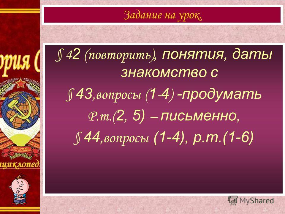 § 4 2 (повторить), понятия, даты знакомство с § 43,вопросы ( 1 - 4 ) -продумать Р.т.( 2, 5) – письменно, § 44,вопросы (1-4), р.т.(1-6) Задание на урок.