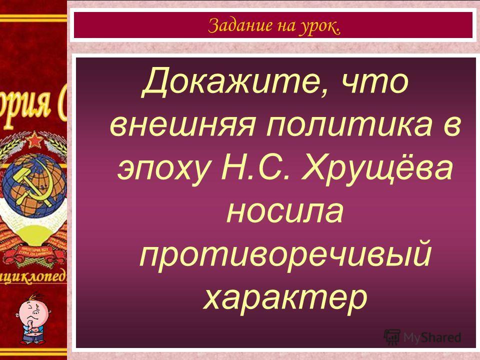 Докажите, что внешняя политика в эпоху Н.С. Хрущёва носила противоречивый характер Задание на урок.