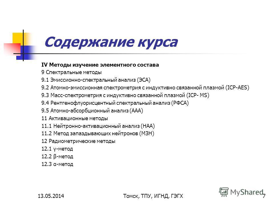 13.05.2014Томск, ТПУ, ИГНД, ГЭГХ7 Содержание курса IV Методы изучение элементного состава 9 Спектральные методы 9.1 Эмиссионно-спектральный анализ (ЭСА) 9.2 Атомно-эмиссионная спектрометрия с индуктивно связанной плазмой (IСP-AES) 9.3 Масс-спектромет