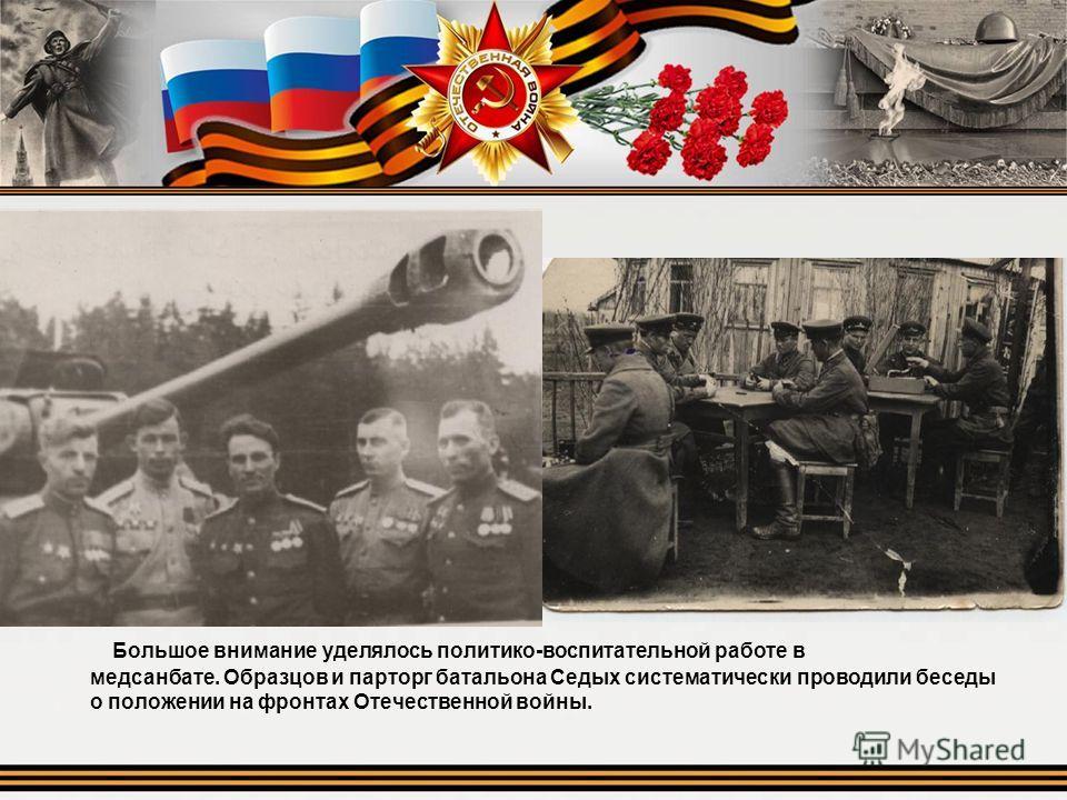 Большое внимание уделялось политико-воспитательной работе в медсанбате. Образцов и парторг батальона Седых систематически проводили беседы о положении на фронтах Отечественной войны.