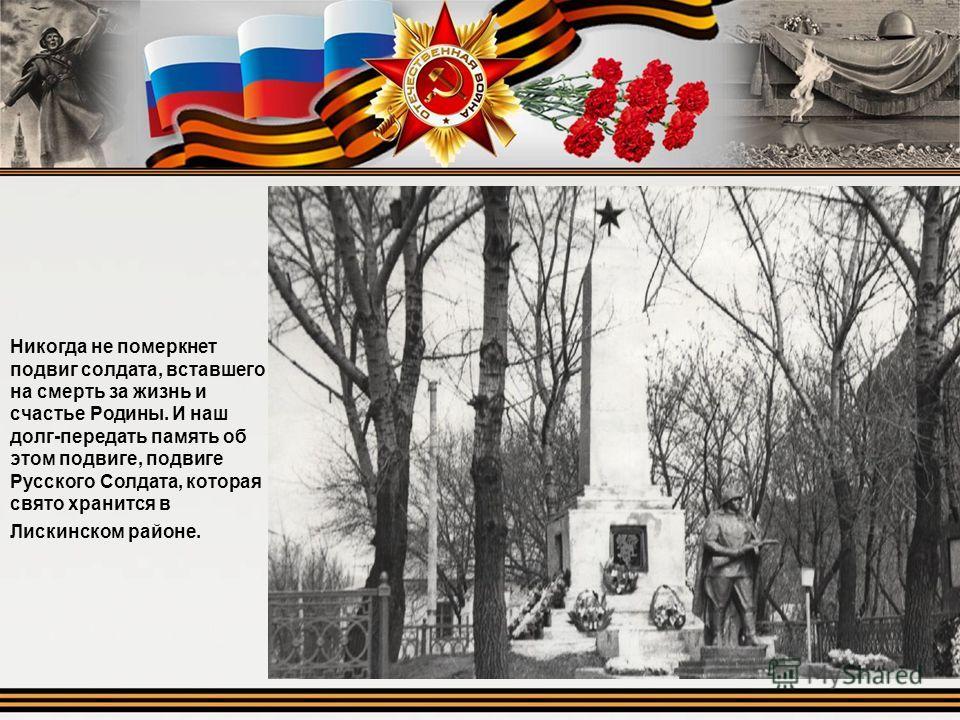 Никогда не померкнет подвиг солдата, вставшего на смерть за жизнь и счастье Родины. И наш долг-передать память об этом подвиге, подвиге Русского Солдата, которая свято хранится в Лискинском районе.