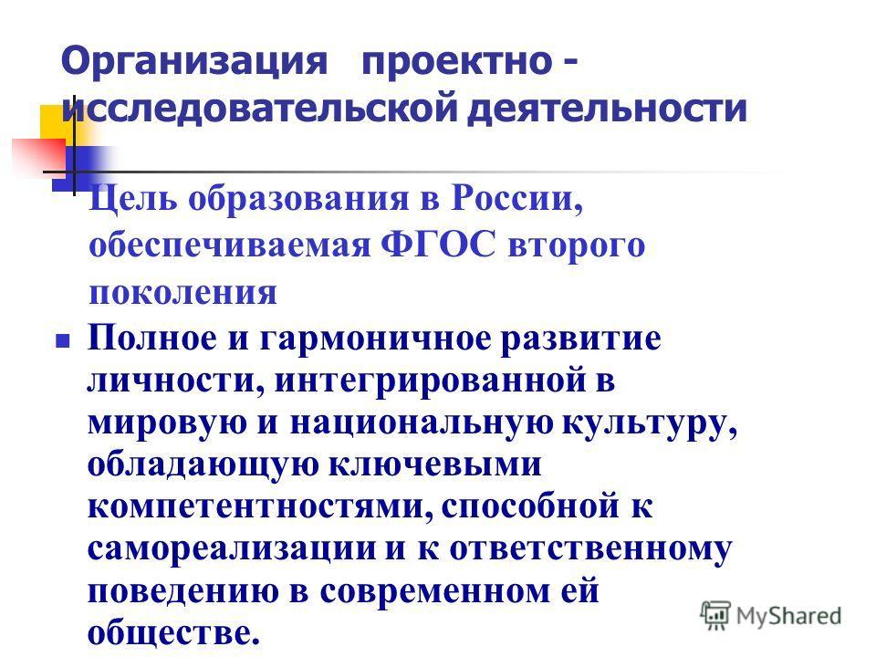 Цель образования в России, обеспечиваемая ФГОС второго поколения Полное и гармоничное развитие личности, интегрированной в мировую и национальную культуру, обладающую ключевыми компетентностями, способной к самореализации и к ответственному поведению