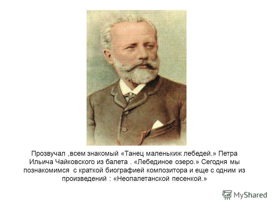 Прозвучал,всем знакомый «Танец маленькиж лебедей.» Петра Ильича Чайковского из балета. «Лебединое озеро.» Сегодня мы познакомимся с краткой биографией композитора и еще с одним из произведений : «Неопалетанской песенкой.»