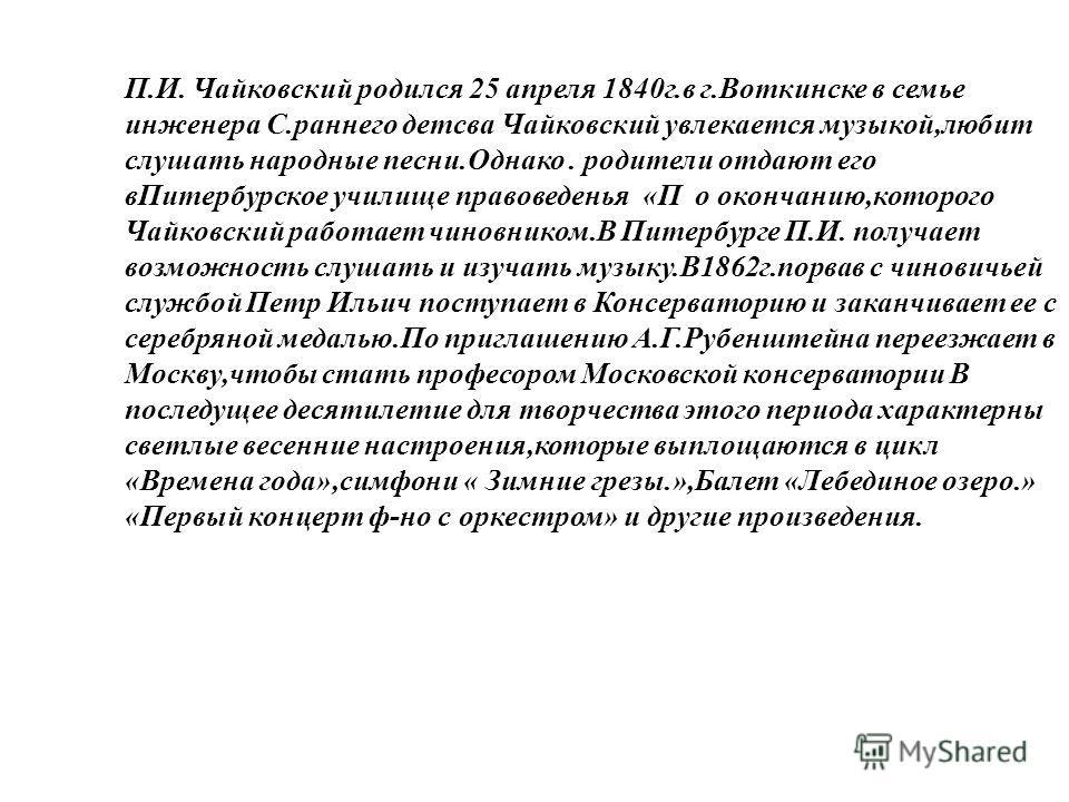 П.И. Чайковский родился 25 апреля 1840г.в г.Воткинске в семье инженера С.раннего детсва Чайковский увлекается музыкой,любит слушать народные песни.Однако. родители отдают его вПитербурское училище правоведенья «П о окончанию,которого Чайковский работ