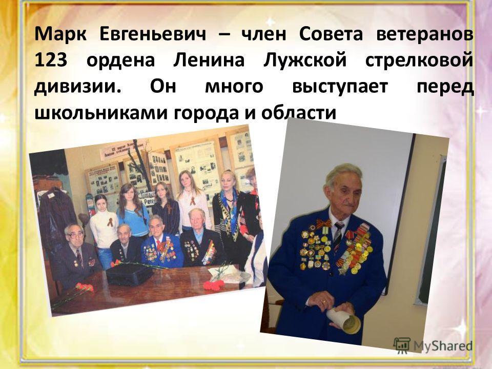 Марк Евгеньевич – член Совета ветеранов 123 ордена Ленина Лужской стрелковой дивизии. Он много выступает перед школьниками города и области
