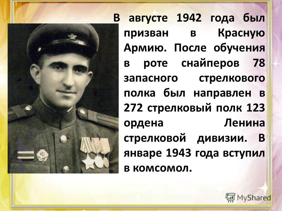 В августе 1942 года был призван в Красную Армию. После обучения в роте снайперов 78 запасного стрелкового полка был направлен в 272 стрелковый полк 123 ордена Ленина стрелковой дивизии. В январе 1943 года вступил в комсомол.