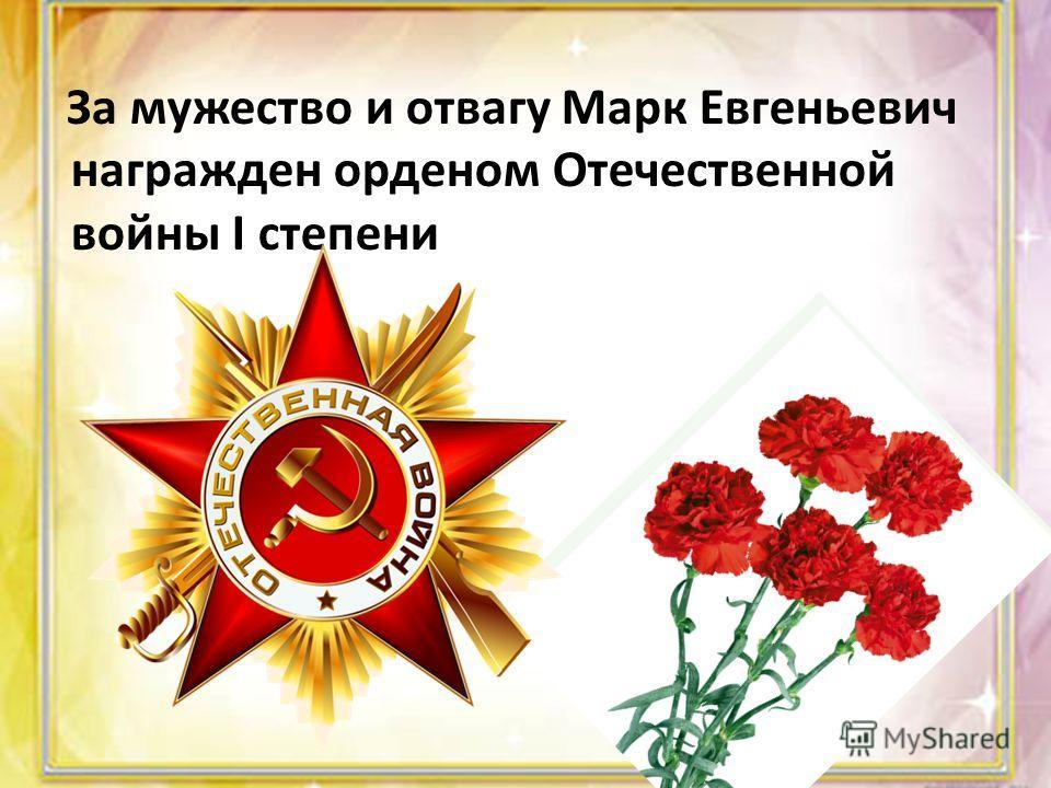 За мужество и отвагу Марк Евгеньевич награжден орденом Отечественной войны I степени