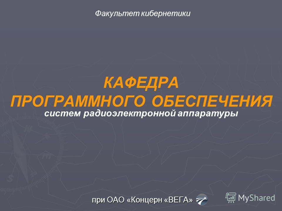 КАФЕДРА ПРОГРАММНОГО ОБЕСПЕЧЕНИЯ при ОАО «Концерн «ВЕГА» систем радиоэлектронной аппаратуры Факультет кибернетики