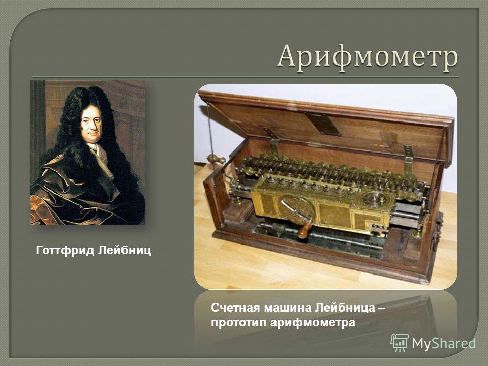 Вильгельм Шиккард Счетная машина Шиккарда, воссозданная в 1957 году, также является предтечей арифмометра да и вообще всех вычислительных устройств