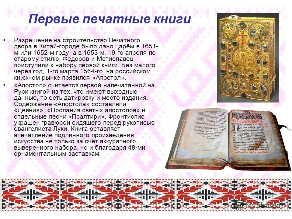 Первые печатные книги Разрешение на строительство Печатного двора в Китай-городе было дано царём в 1651- м или 1652-м году, а в 1653-м, 19-го апреля по старому стилю, Фёдоров и Мстиславец приступили к набору первой книги. Без малого через год, 1-го м