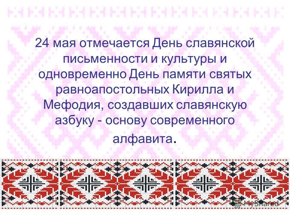 24 мая отмечается День славянской письменности и культуры и одновременно День памяти святых равноапостольных Кирилла и Мефодия, создавших славянскую азбуку - основу современного алфавита.