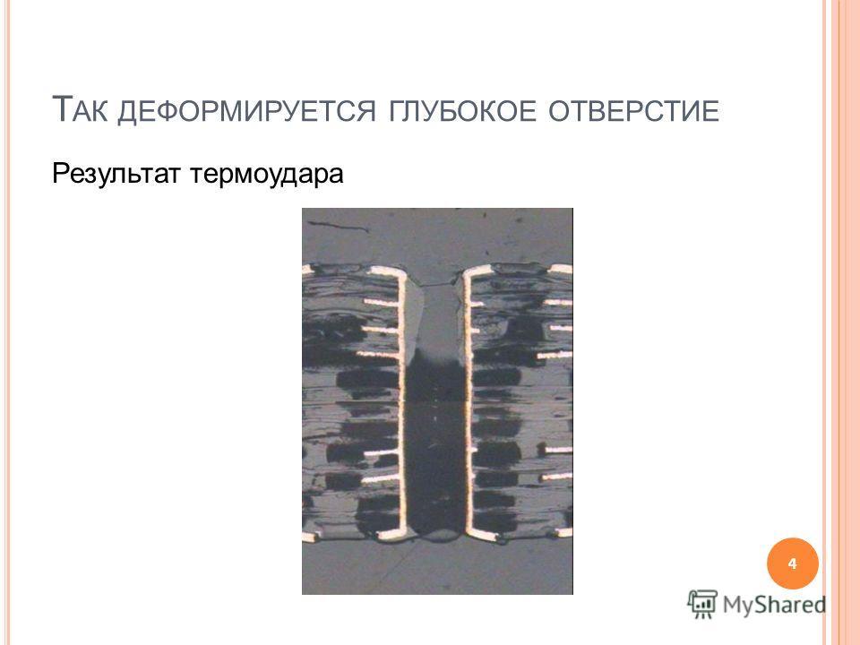 Т АК ДЕФОРМИРУЕТСЯ ГЛУБОКОЕ ОТВЕРСТИЕ Результат термоудара 4