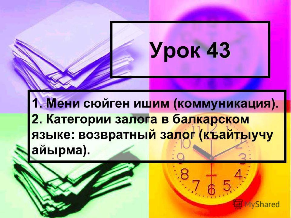 43 Урок 43 1. Мени сюйген ишим (коммуникация). 2. Категории залога в балкарском языке: возвратный залог (къайтыучу айырма).