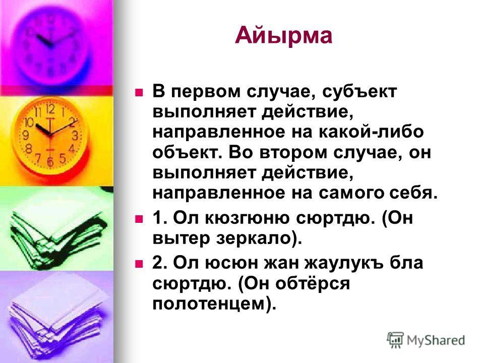 Айырма В первом случае, субъект выполняет действие, направленное на какой-либо объект. Во втором случае, он выполняет действие, направленное на самого себя. 1. Ол кюзгюню сюртдю. (Он вытер зеркало). 2. Ол юсюн жан жаулукъ бла сюртдю. (Он обтёрся поло