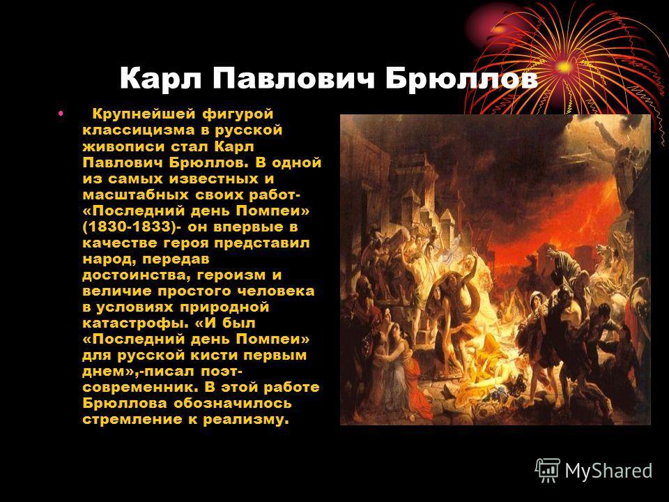 Карл Павлович Брюллов Крупнейшей фигурой классицизма в русской живописи стал Карл Павлович Брюллов. В одной из самых известных и масштабных своих работ- «Последний день Помпеи» (1830-1833)- он впервые в качестве героя представил народ, передав достои