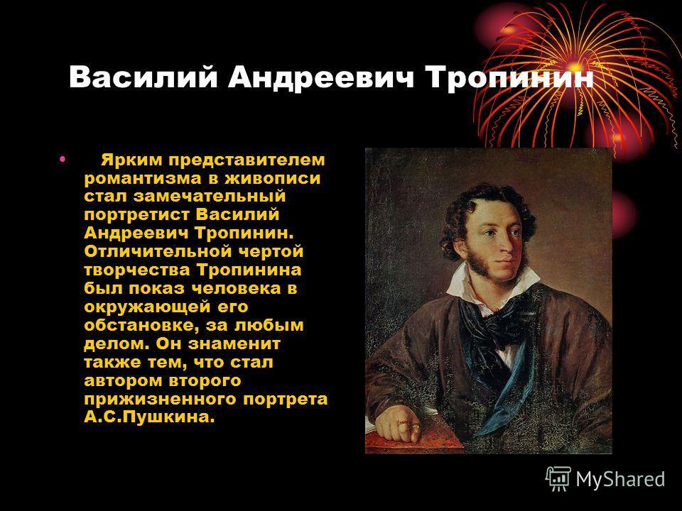 Василий Андреевич Тропинин Ярким представителем романтизма в живописи стал замечательный портретист Василий Андреевич Тропинин. Отличительной чертой творчества Тропинина был показ человека в окружающей его обстановке, за любым делом. Он знаменит такж
