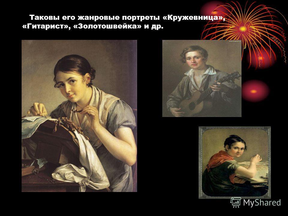 Таковы его жанровые портреты «Кружевница», «Гитарист», «Золотошвейка» и др.