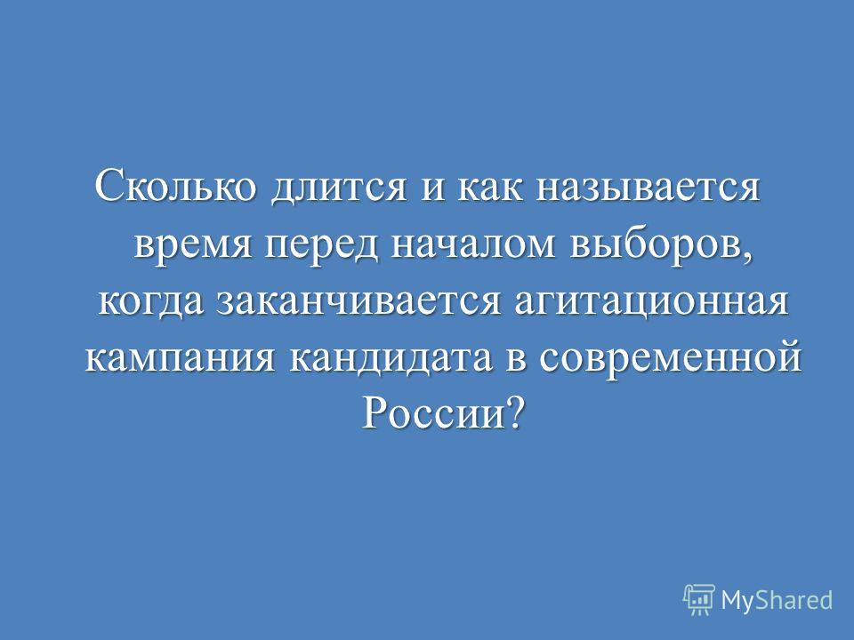 Сколько длится и как называется время перед началом выборов, когда заканчивается агитационная кампания кандидата в современной России?