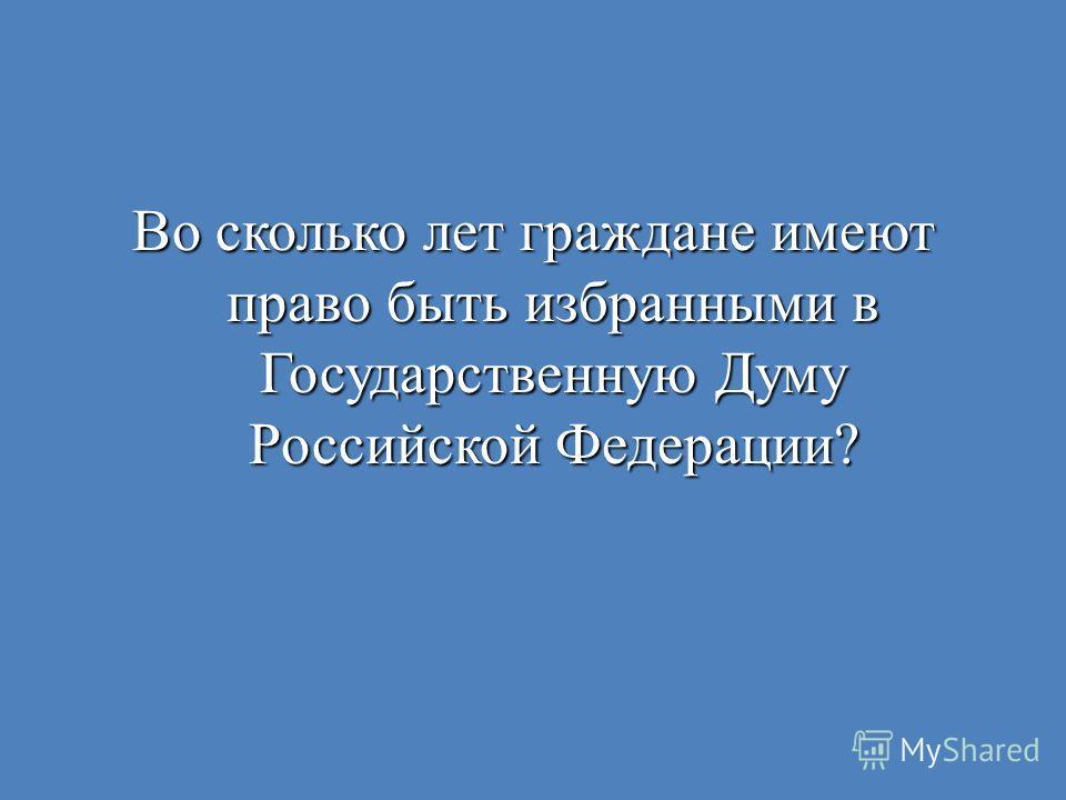 Во сколько лет граждане имеют право быть избранными в Государственную Думу Российской Федерации?