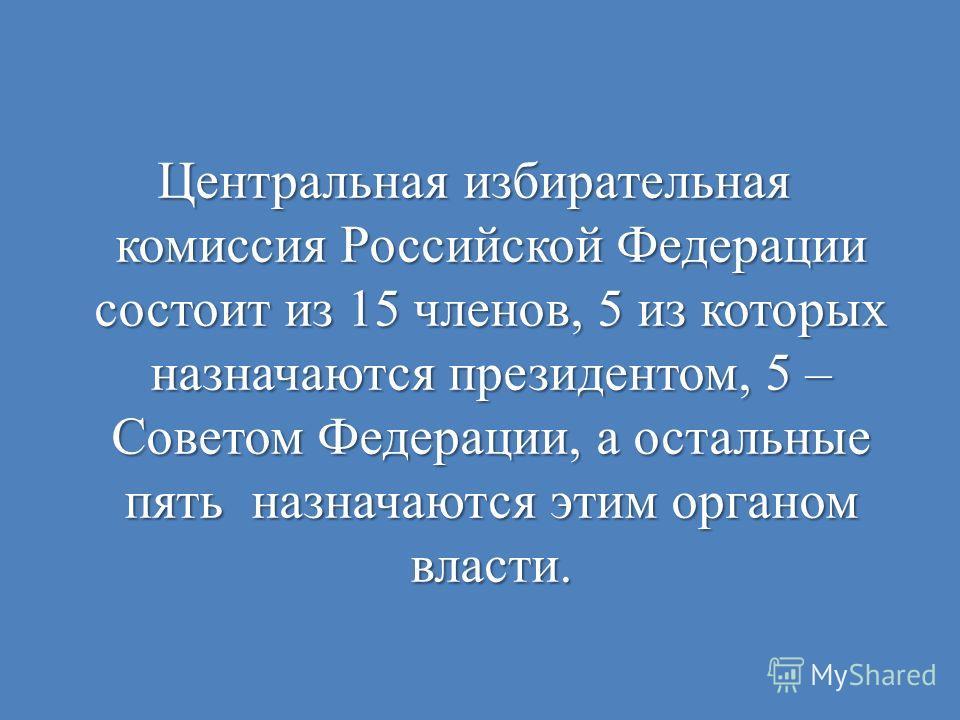 Центральная избирательная комиссия Российской Федерации состоит из 15 членов, 5 из которых назначаются президентом, 5 – Советом Федерации, а остальные пять назначаются этим органом власти.