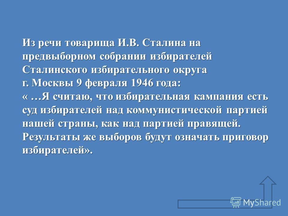 Из речи товарища И.В. Сталина на предвыборном собрании избирателей Сталинского избирательного округа г. Москвы 9 февраля 1946 года: « …Я считаю, что избирательная кампания есть суд избирателей над коммунистической партией нашей страны, как над партие
