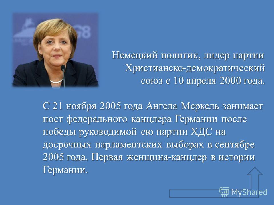 Немецкий политик, лидер партии Христианско-демократический Немецкий политик, лидер партии Христианско-демократический союз с 10 апреля 2000 года. союз с 10 апреля 2000 года. С 21 ноября 2005 года Ангела Меркель занимает пост федерального канцлера Гер