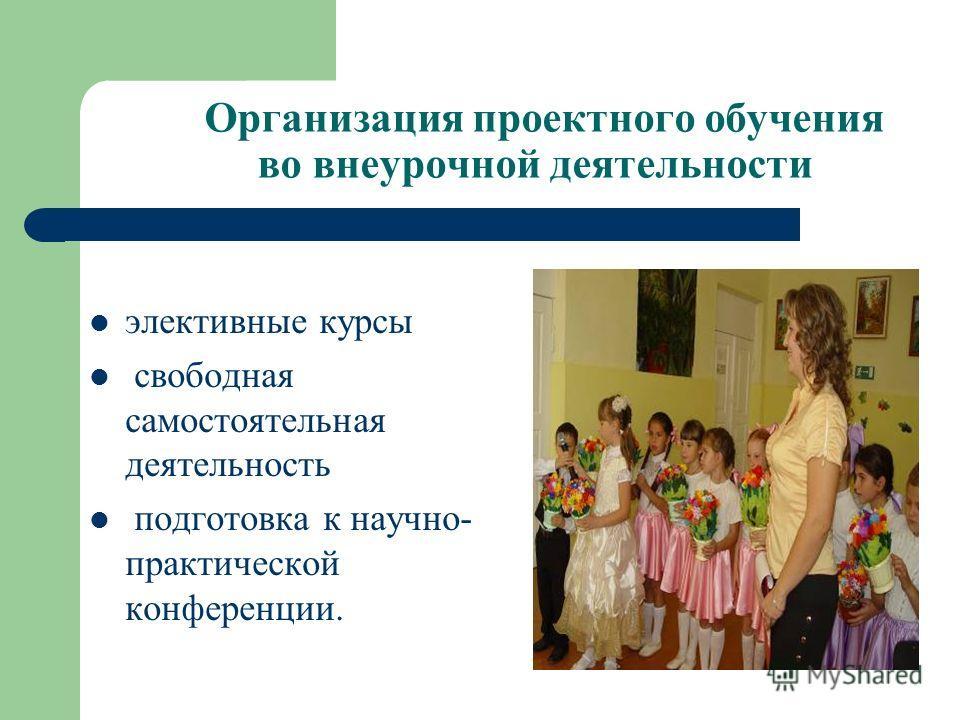 Организация проектного обучения во внеурочной деятельности элективные курсы свободная самостоятельная деятельность подготовка к научно- практической конференции.