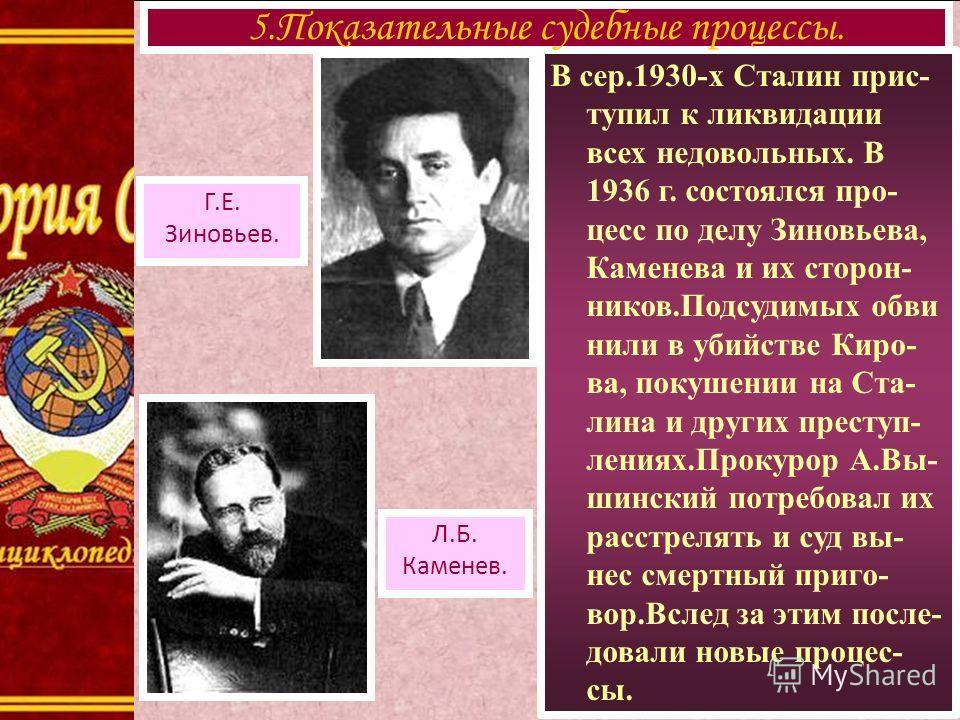 В сер.1930-х Сталин прис- тупил к ликвидации всех недовольных. В 1936 г. состоялся про- цесс по делу Зиновьева, Каменева и их сторон- ников.Подсудимых обви нили в убийстве Киро- ва, покушении на Ста- лина и других преступ- лениях.Прокурор А.Вы- шинск
