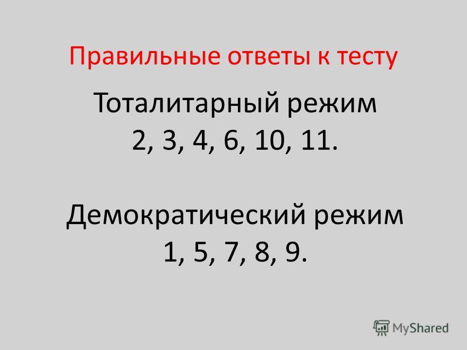 Правильные ответы к тесту Тоталитарный режим 2, 3, 4, 6, 10, 11. Демократический режим 1, 5, 7, 8, 9.