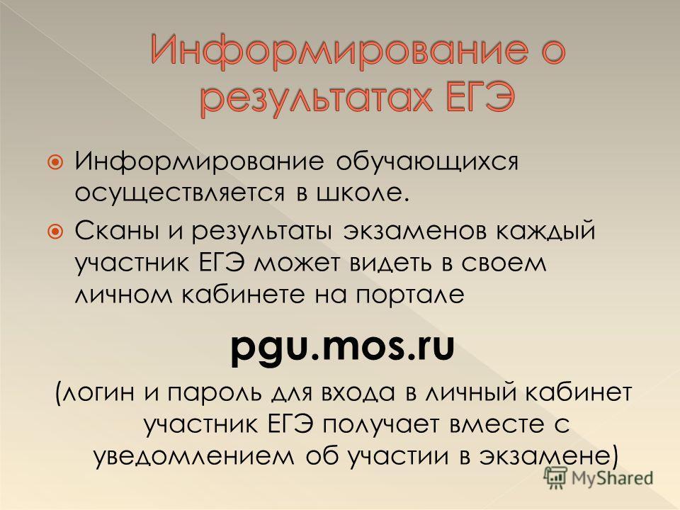 Информирование обучающихся осуществляется в школе. Сканы и результаты экзаменов каждый участник ЕГЭ может видеть в своем личном кабинете на портале pgu.mos.ru (логин и пароль для входа в личный кабинет участник ЕГЭ получает вместе с уведомлением об у