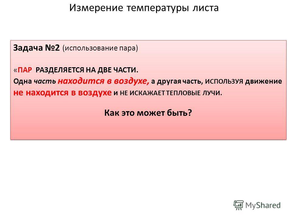 Измерение температуры листа Задача 2 (использование пара) «ПАР РАЗДЕЛЯЕТСЯ НА ДВЕ ЧАСТИ. Одна часть находится в воздухе, а другая часть, ИСПОЛЬЗУЯ движение не находится в воздухе и НЕ ИСКАЖАЕТ ТЕПЛОВЫЕ ЛУЧИ. Как это может быть? Задача 2 (использовани