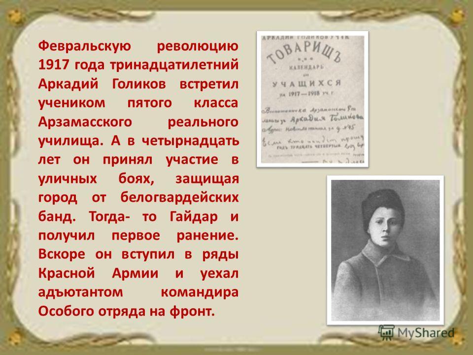 Февральскую революцию 1917 года тринадцатилетний Аркадий Голиков встретил учеником пятого класса Арзамасского реального училища. А в четырнадцать лет он принял участие в уличных боях, защищая город от белогвардейских банд. Тогда- то Гайдар и получил